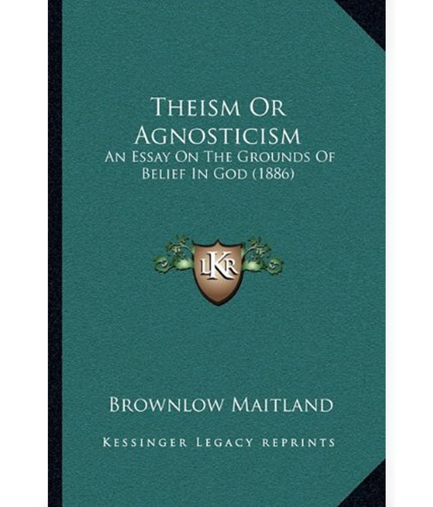 belief in god essay theism or agnosticism an essay on the grounds theism or agnosticism an essay on the grounds of belief in god theism or agnosticism an