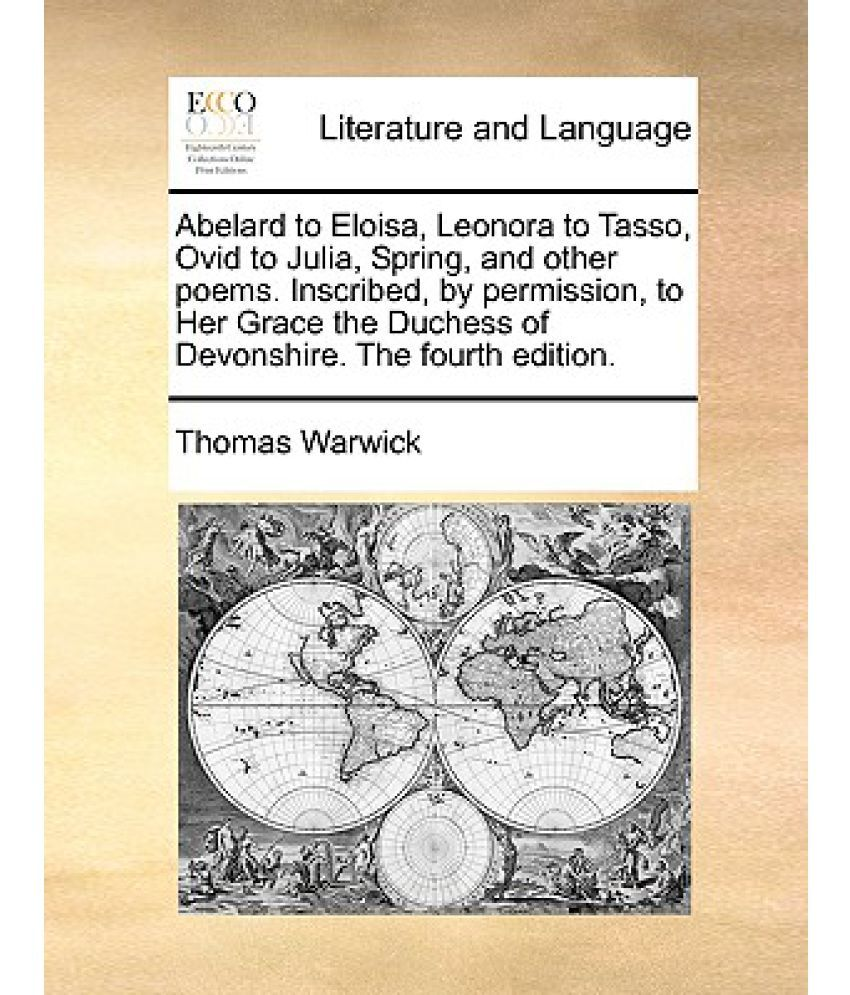 Abelard to Eloisa, Leonora to Tasso, Ovid to Julia, Spring, and Other  Poems. Inscribed, by Permission, to Her Grace the Duchess of Devonshire.  the Fou