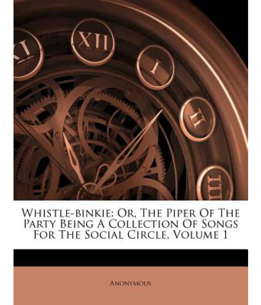 Whistle-Binkie: Or, the Piper of the Party Being a Collection of Songs for the Social Circle, Volume 1