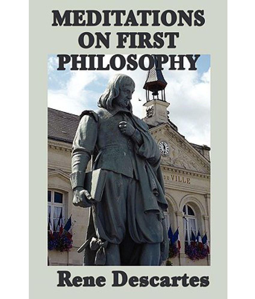descartes meditations of first philosophy Abstract descartes argued that the existence of reflective thought should be the  first principle of philosophy because it is indubitable the present paper draws.
