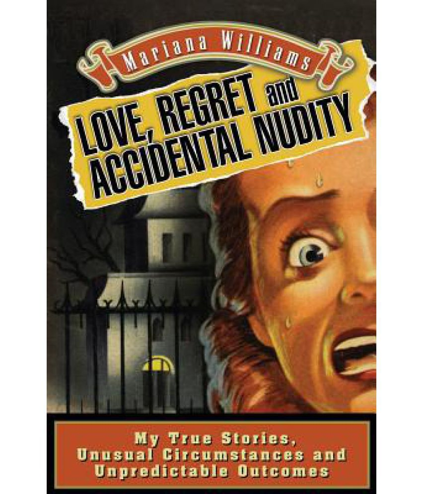 Love, Regret and Accidental Nudity: My True Stories, Unusual Circumstances,  Unpredictable Outcomes