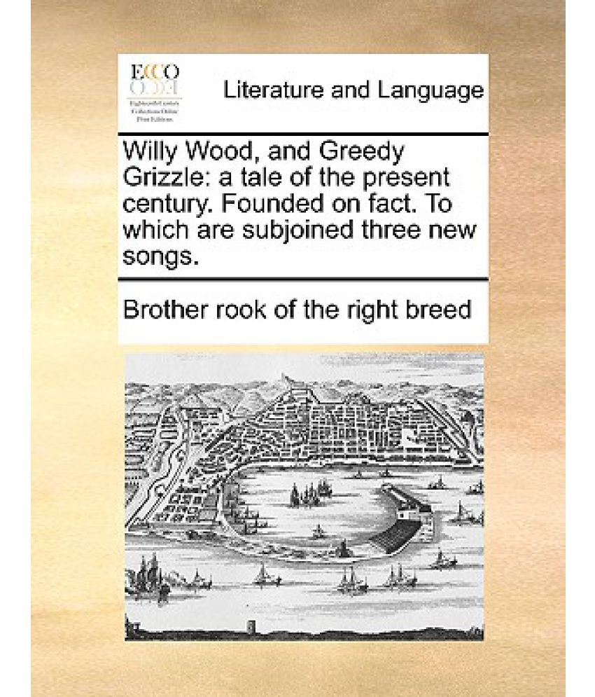 willy wood and greedy grizzle a tale of the present century willy wood and greedy grizzle a tale of the present century founded on fact to which are subjoined three new songs