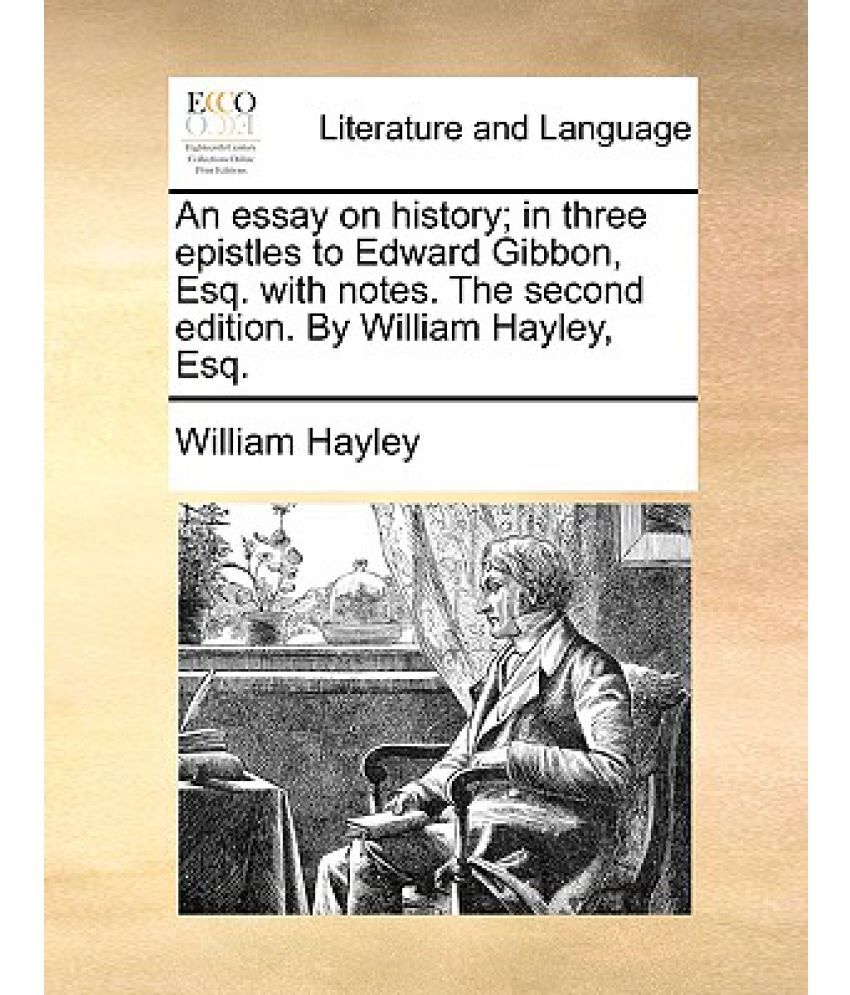 an essay on history in three epistles to edward gibbon esq an essay on history in three epistles to edward gibbon esq notes the second edition by william hayley esq