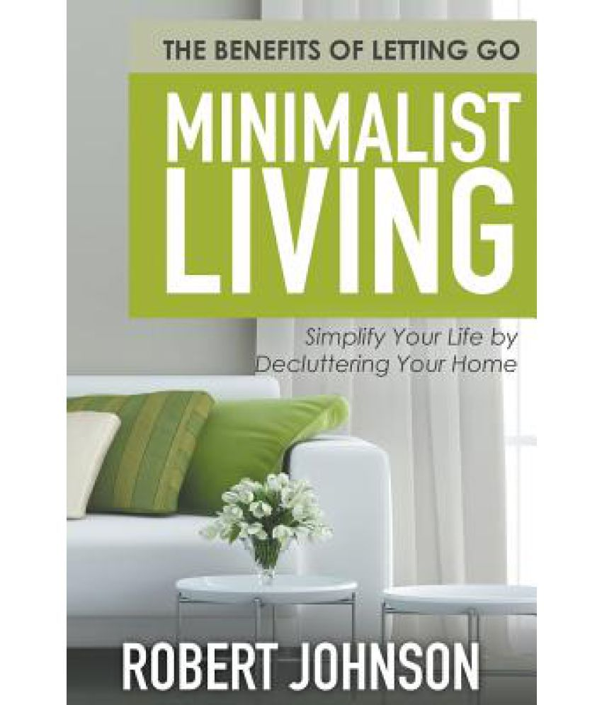 Simplifying Your Home: Minimalist Living Simplify Your Life By Decluttering Your