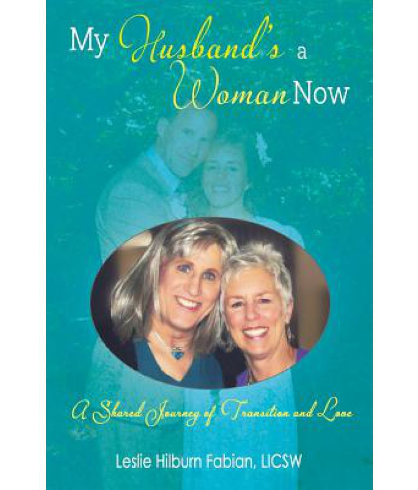 My Husband's a Woman Now: A Shared Journey of Transition ...
