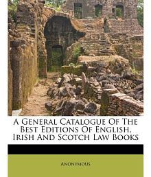 A General Catalogue of the Best Editions of English, Irish and Scotch Law Books